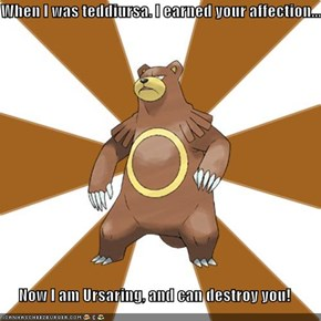 When I was teddiursa. I earned your affection...  Now I am Ursaring, and can destroy you!