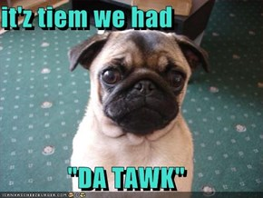 "it'z tiem we had  ""DA TAWK"""