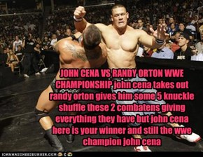 JOHN CENA VS RANDY ORTON WWE CHAMPIONSHIP john cena takes out randy orton gives him some 5 knuckle shuffle these 2 combatens giving everything they have but john cena here is your winner and still the wwe champion john cena