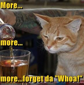 "More... more... more...forget da ""Whoa!"""