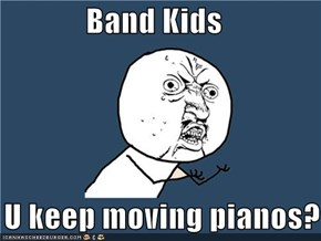 Band Kids  Y U keep moving pianos?