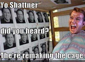 Yo Shattner did you heard? The're remaking the cage.