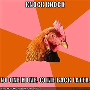 KNOCK KNOCK  NO ONE HOME, COME BACK LATER.