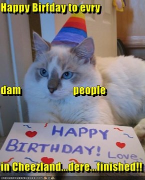 Happy Birfday to evry  dam                        people  in Cheezland...dere...finished!!