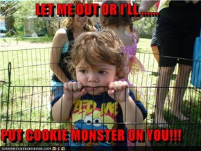 LET ME OUT OR I'LL ......   PUT COOKIE MONSTER ON YOU!!!
