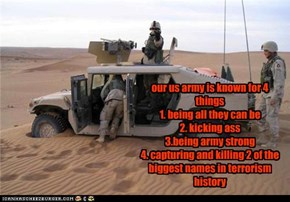 our us army is known for 4 things1. being all they can be2. kicking ass3.being army strong4. capturing and killing 2 of the biggest names in terrorism history