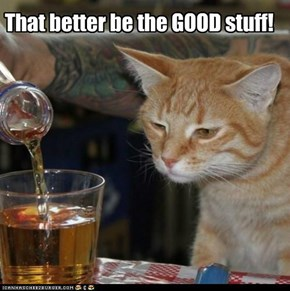 That better be the Good stuff!