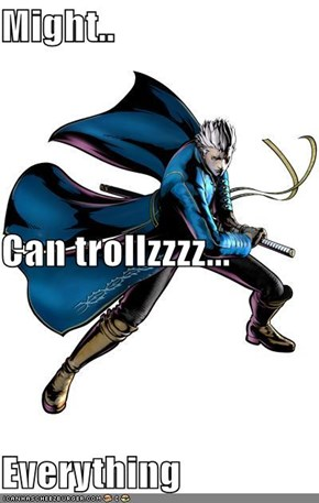 Might.. Can trollzzzz... Everything