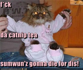 f*ck da catnip tea sumwun'z gonna die for dis!
