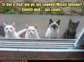 Iz  dat a  fish  pie yu  jus cooked  Missiz Jonsun? Smellz gud......jus sayin...