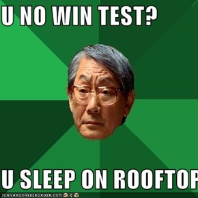 U NO WIN TEST?  U SLEEP ON ROOFTOP
