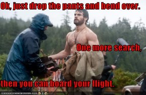 Ok, just drop the pants and bend over. One more search,  then you can board your flight.