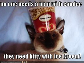no one needs a man with candee     they need kitty with ice Kreem!