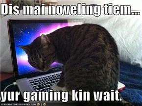 Dis mai noveling tiem...  yur gaming kin wait.