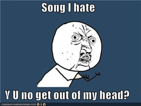 Song I hate  Y U no get out of my head?