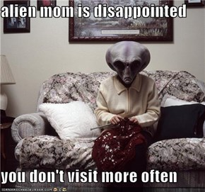 alien mom is disappointed  you don't visit more often