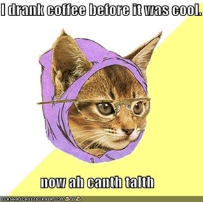 I drank coffee before it was cool.                now ah canth talth