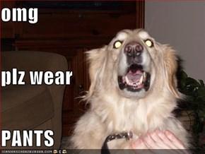 omg plz wear  PANTS