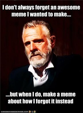 The Most Interesting Man in the World: You also did it, admit it!