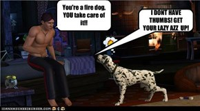 You're a fire dog, YOU take care of it!!