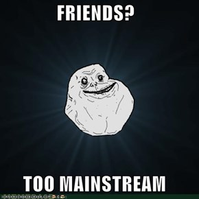FRIENDS?  TOO MAINSTREAM