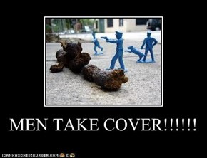 MEN TAKE COVER!!!!!!
