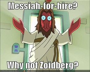 Messiah-for-hire?  Why not Zoidberg?
