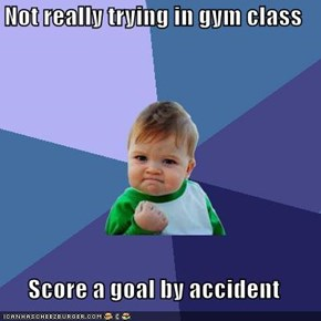 Not really trying in gym class  Score a goal by accident