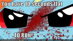You have 10 seconds flat              TO RUN!
