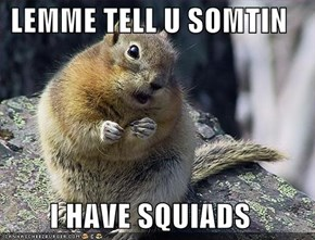 LEMME TELL U SOMTIN  I HAVE SQUIADS