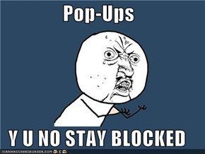 Pop-Ups  Y U NO STAY BLOCKED