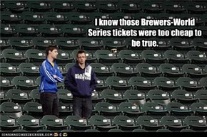 I know those Brewers-World Series tickets were too cheap to be true.