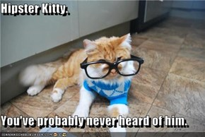 Hipster Kitty.  You've probably never heard of him.