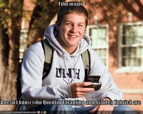 Film major  Doesn't know who Quentin Tarantino and Stanley Kubrick are