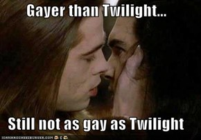 Gayer than Twilight...  Still not as gay as Twilight