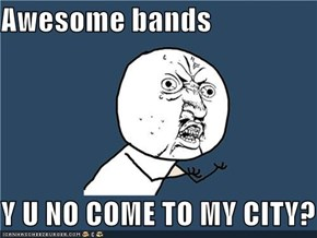 Awesome bands  Y U NO COME TO MY CITY?
