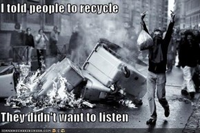 I told people to recycle  They didn't want to listen
