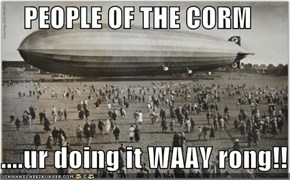 PEOPLE OF THE CORM  ....ur doing it WAAY rong!!