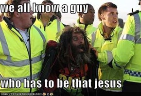 we all know a guy  who has to be that jesus