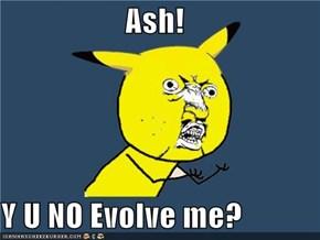 Ash!  Y U NO Evolve me?