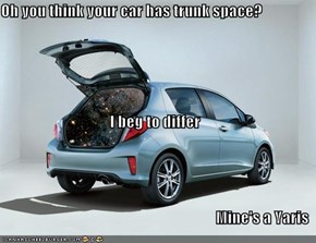 Oh you think your car has trunk space? I beg to differ Mine's a Yaris