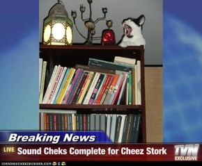 Breaking News - Sound Cheks Complete for Cheez Stork