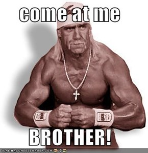 come at me  BROTHER!