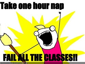 Take one hour nap  FAIL ALL THE CLASSES!!