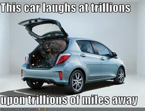 This car laughs at trillions  upon trillions of miles away