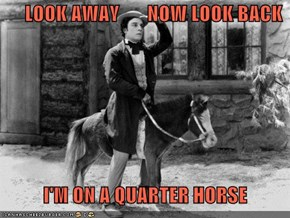 LOOK AWAY       NOW LOOK BACK      I'M ON A QUARTER HORSE