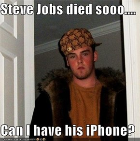 Steve Jobs died sooo....  Can I have his iPhone?