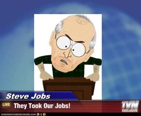 Steve Jobs -  They Took Our Jobs!