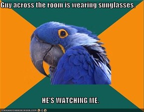 Guy across the room is wearing sunglasses.  HE'S WATCHING ME.