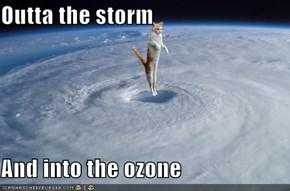 Outta the storm  And into the ozone